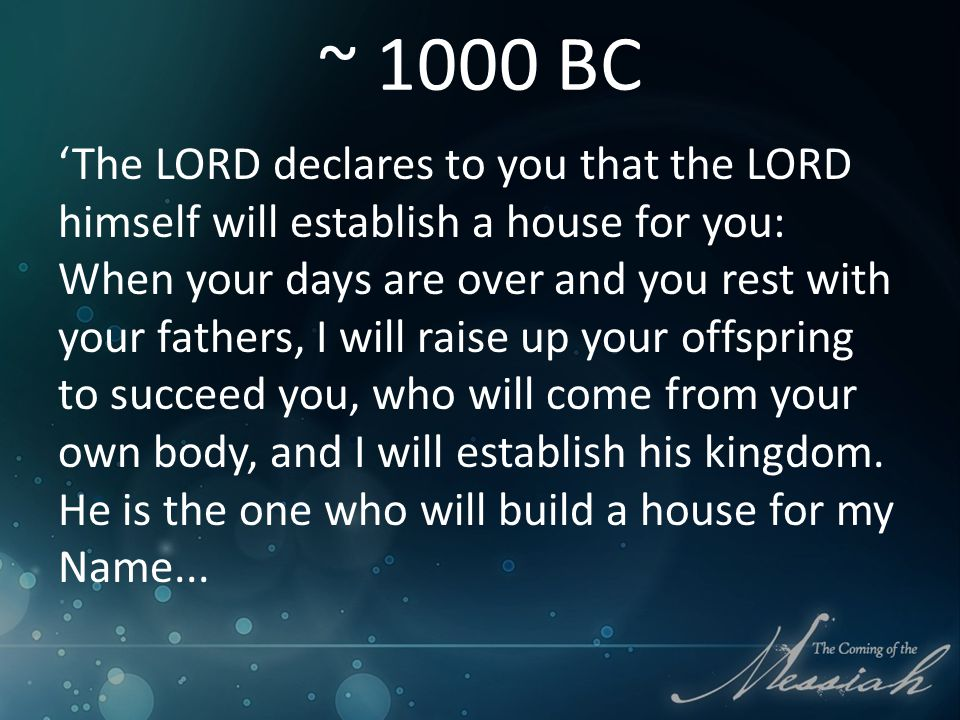 ~ 1000 BC 'The LORD declares to you that the LORD himself will establish a house for you: When your days are over and you rest with your fathers, I will raise up your offspring to succeed you, who will come from your own body, and I will establish his kingdom.