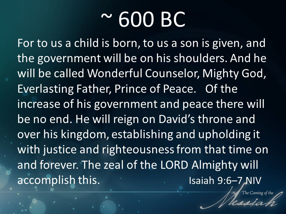 ~ 600 BC For to us a child is born, to us a son is given, and the government will be on his shoulders.