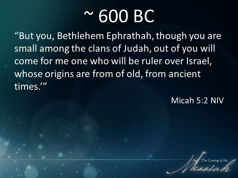 ~ 600 BC But you, Bethlehem Ephrathah, though you are small among the clans of Judah, out of you will come for me one who will be ruler over Israel, whose origins are from of old, from ancient times.' Micah 5:2 NIV
