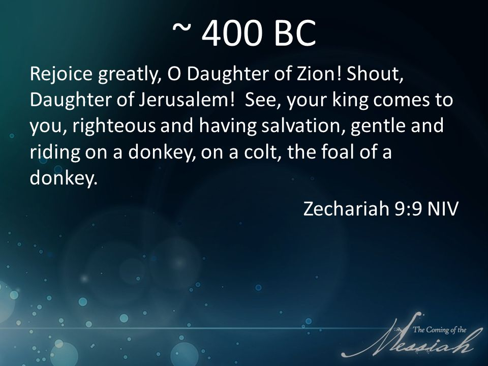 ~ 400 BC Rejoice greatly, O Daughter of Zion. Shout, Daughter of Jerusalem.