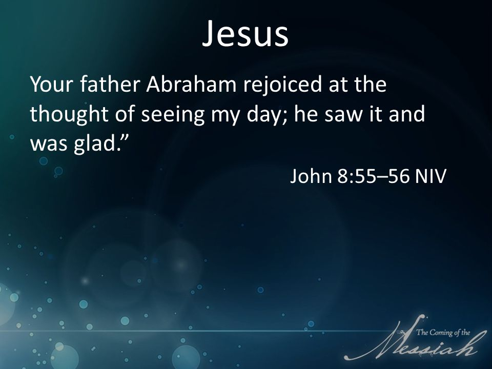 Jesus Your father Abraham rejoiced at the thought of seeing my day; he saw it and was glad. John 8:55–56 NIV