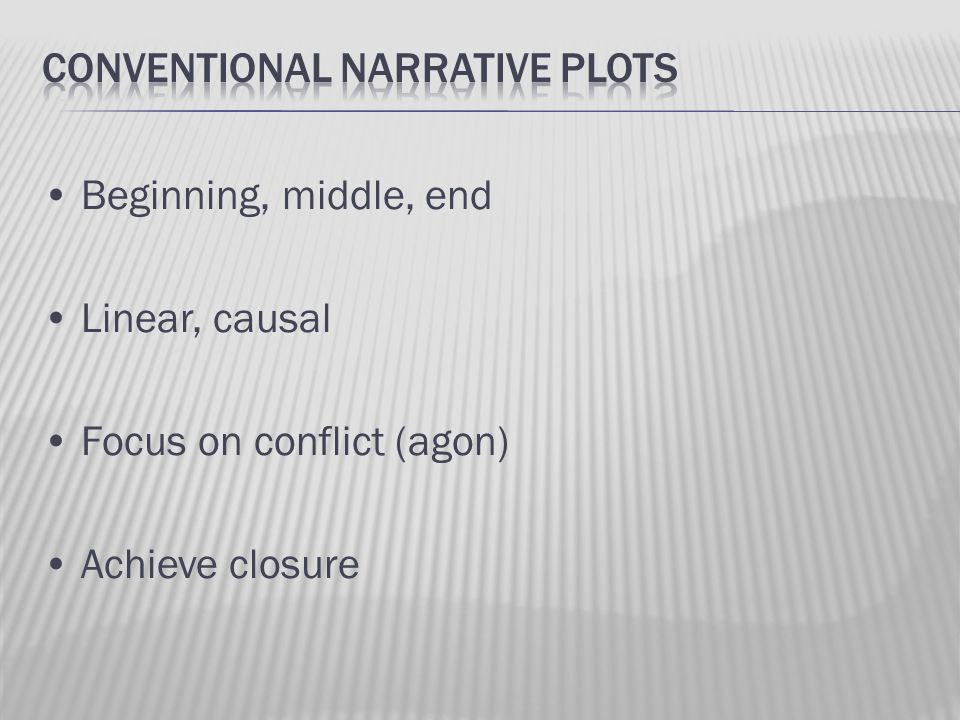 Beginning, middle, end Linear, causal Focus on conflict (agon) Achieve closure