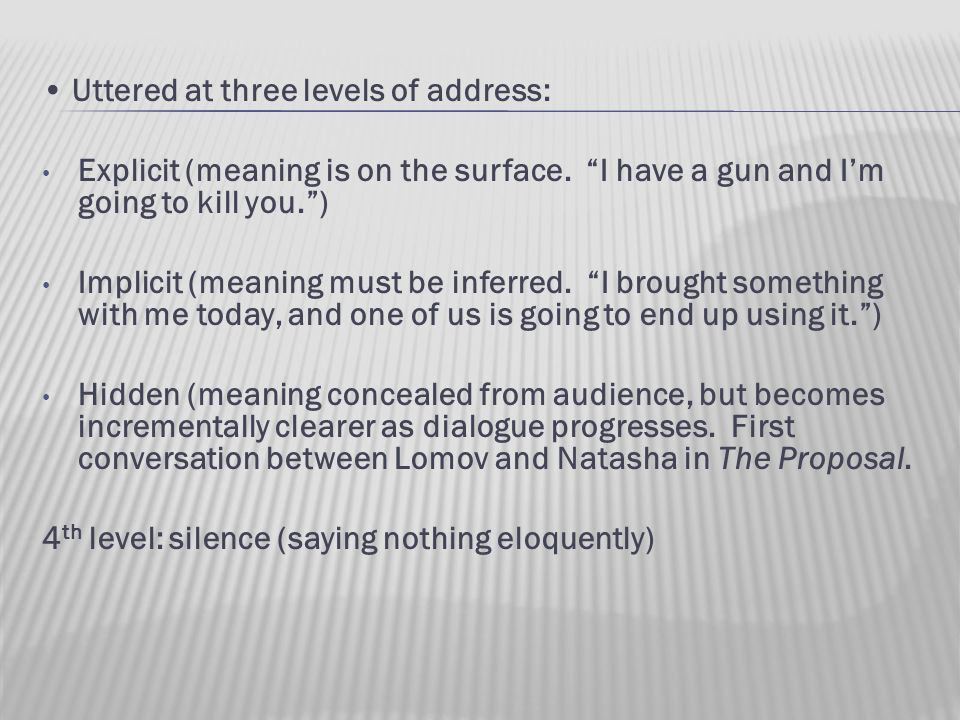 "Uttered at three levels of address: Explicit (meaning is on the surface. ""I have a gun and I'm going to kill you."") Implicit (meaning must be inferred"