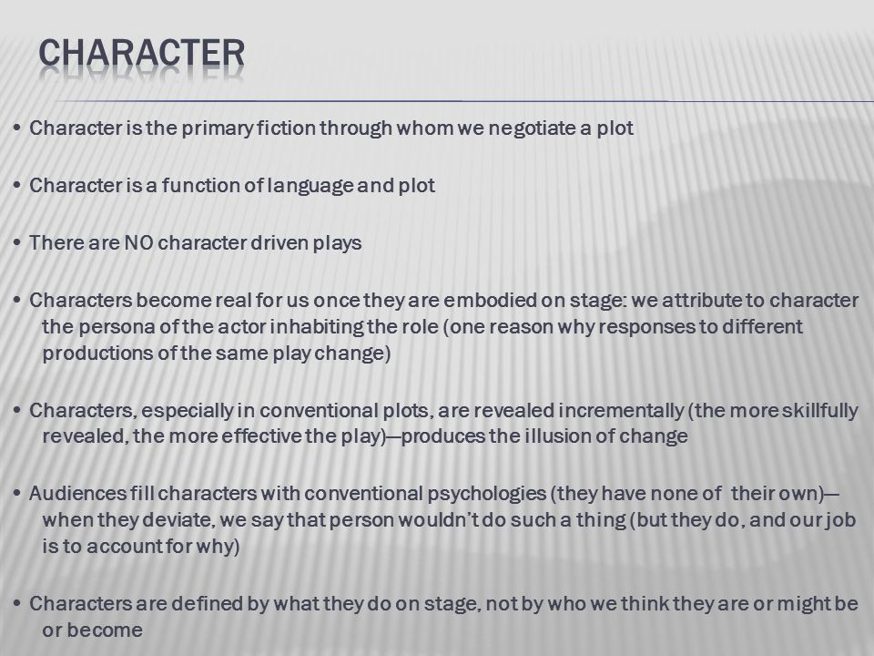 Character is the primary fiction through whom we negotiate a plot Character is a function of language and plot There are NO character driven plays Cha