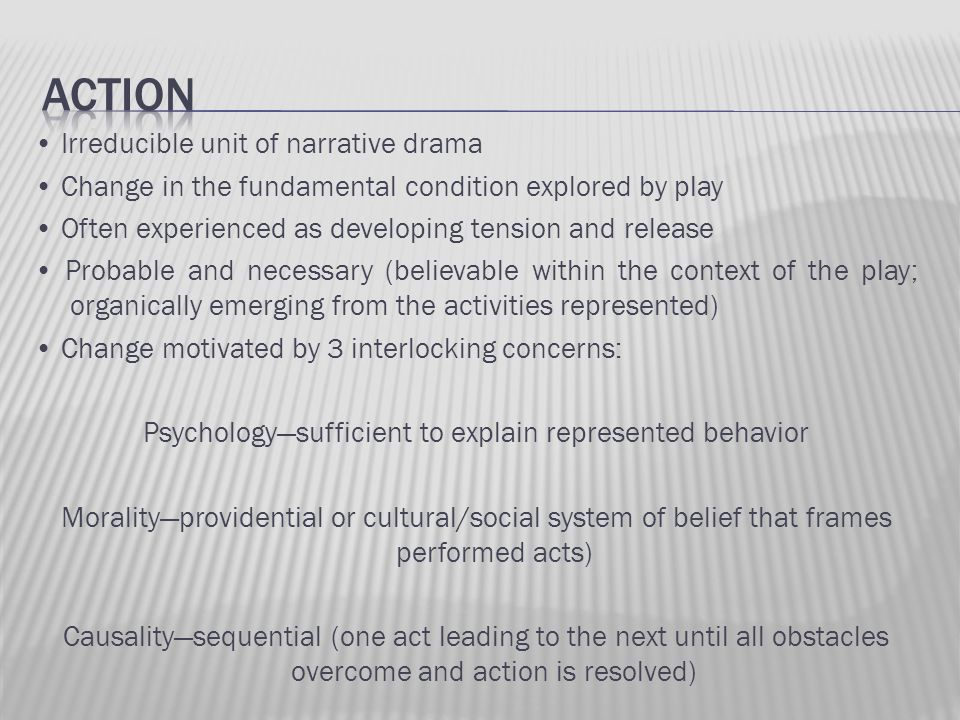 Irreducible unit of narrative drama Change in the fundamental condition explored by play Often experienced as developing tension and release Probable