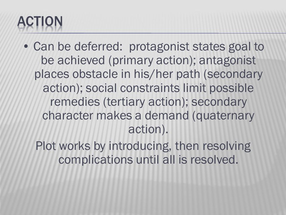Can be deferred: protagonist states goal to be achieved (primary action); antagonist places obstacle in his/her path (secondary action); social constr