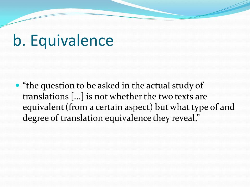 "b. Equivalence ""the question to be asked in the actual study of translations [...] is not whether the two texts are equivalent (from a certain aspect)"