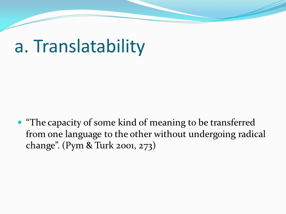 "a. Translatability ""The capacity of some kind of meaning to be transferred from one language to the other without undergoing radical change"". (Pym & T"