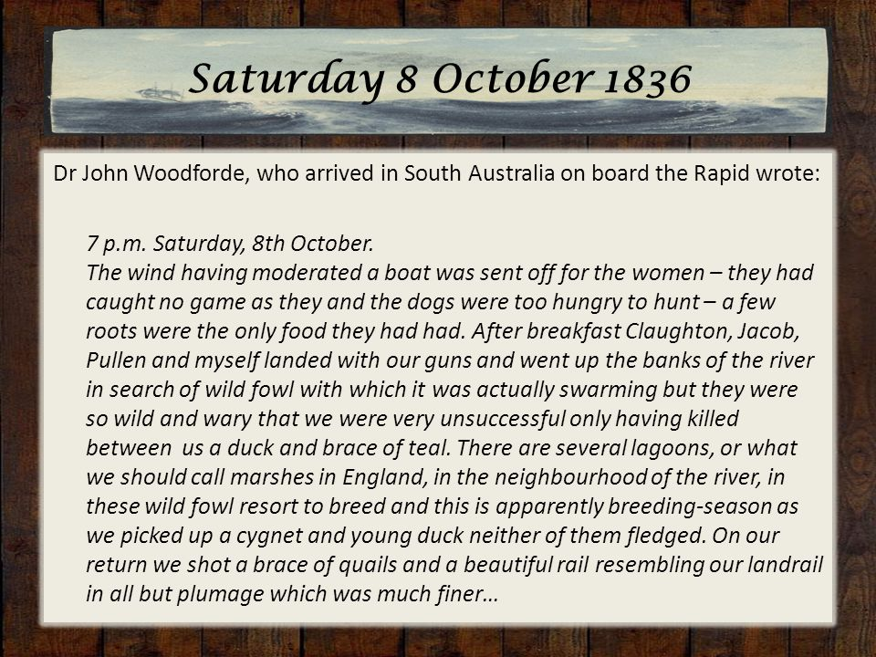 Saturday 8 October 1836 Dr John Woodforde, who arrived in South Australia on board the Rapid wrote: 7 p.m.