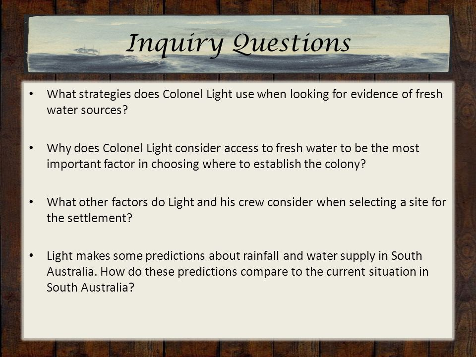 Inquiry Questions What strategies does Colonel Light use when looking for evidence of fresh water sources.
