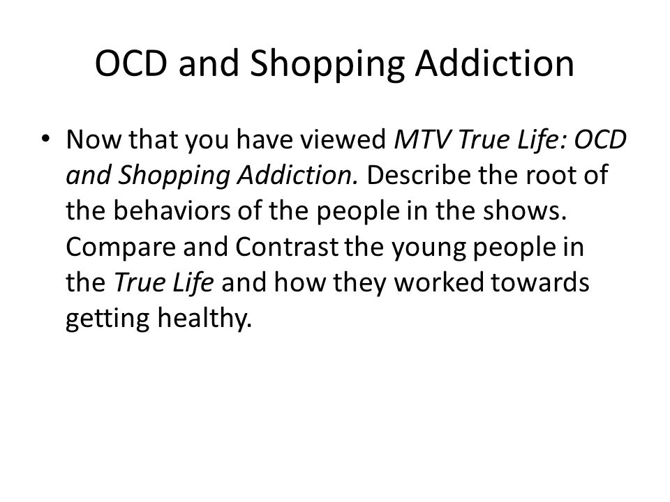 OCD and Shopping Addiction Now that you have viewed MTV True Life: OCD and Shopping Addiction.