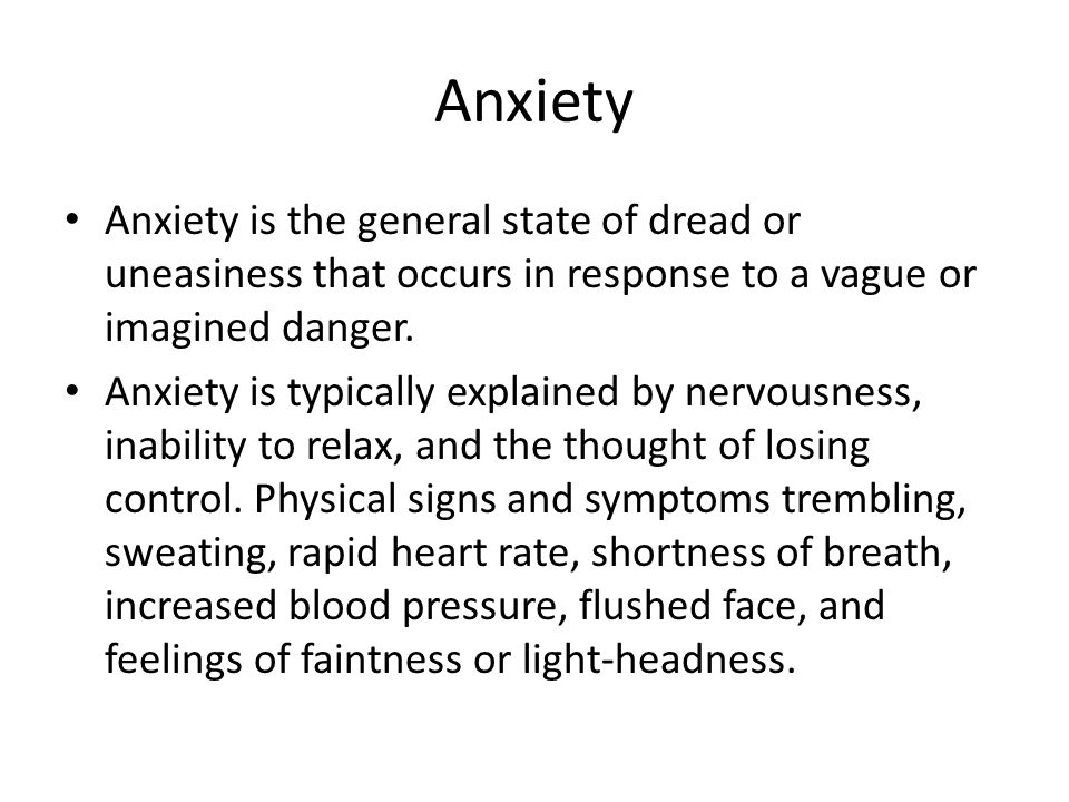 Anxiety Anxiety is the general state of dread or uneasiness that occurs in response to a vague or imagined danger.