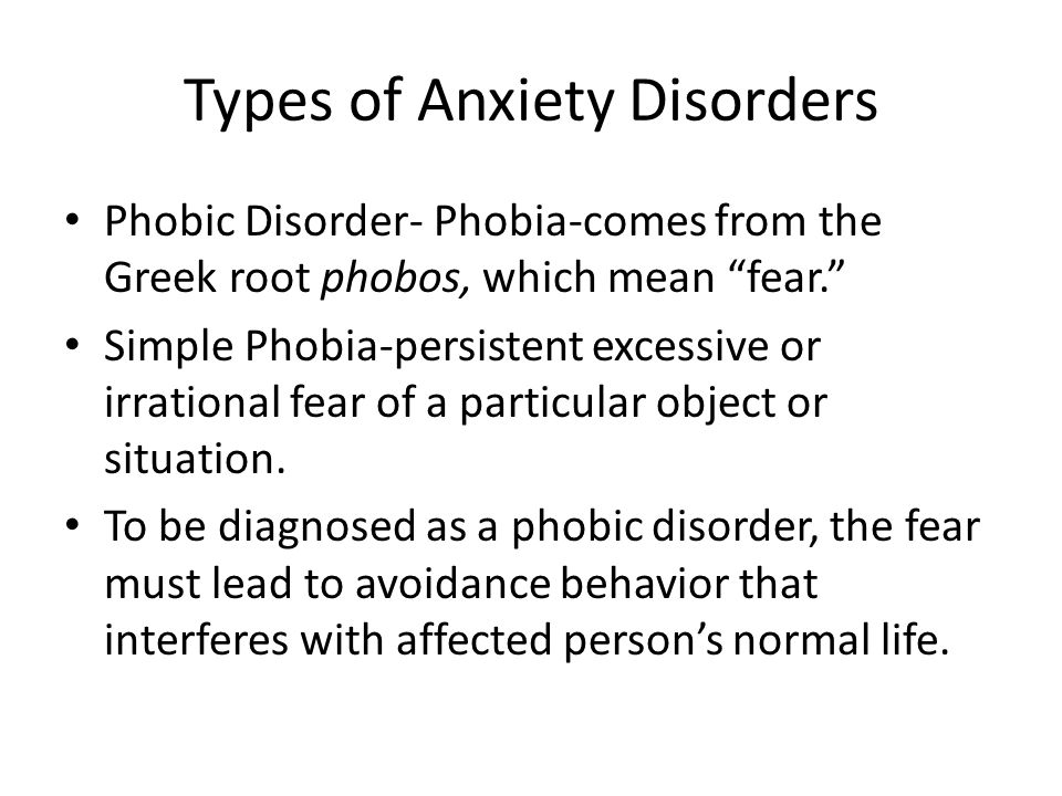 Types of Anxiety Disorders Phobic Disorder- Phobia-comes from the Greek root phobos, which mean fear. Simple Phobia-persistent excessive or irrational fear of a particular object or situation.