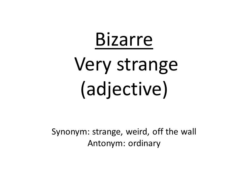 Bizarre Very strange (adjective) Synonym: strange, weird, off the wall Antonym: ordinary