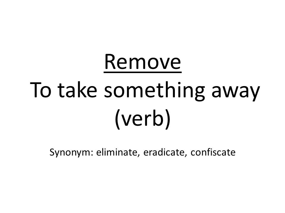 Remove To take something away (verb) Synonym: eliminate, eradicate, confiscate
