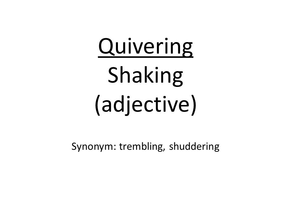 Quivering Shaking (adjective) Synonym: trembling, shuddering