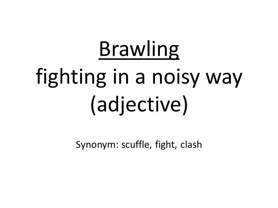 Brawling fighting in a noisy way (adjective) Synonym: scuffle, fight, clash