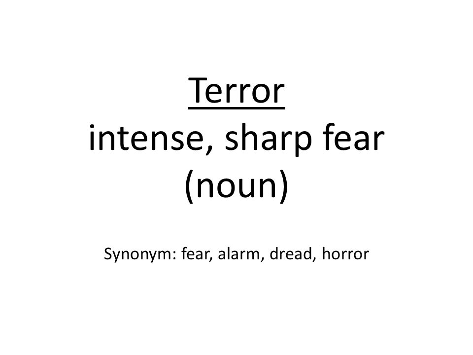Terror intense, sharp fear (noun) Synonym: fear, alarm, dread, horror