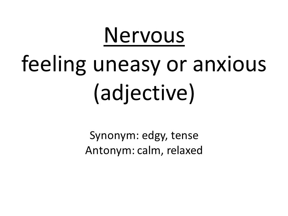 Nervous feeling uneasy or anxious (adjective) Synonym: edgy, tense Antonym: calm, relaxed