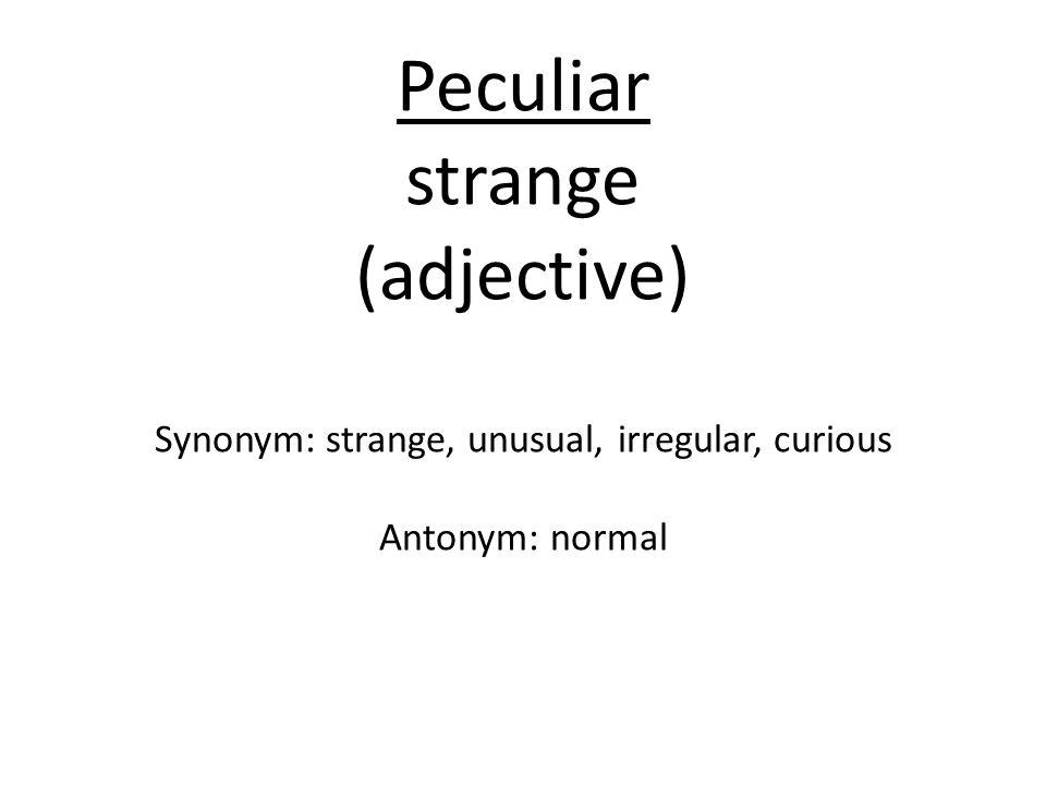 Peculiar strange (adjective) Synonym: strange, unusual, irregular, curious Antonym: normal