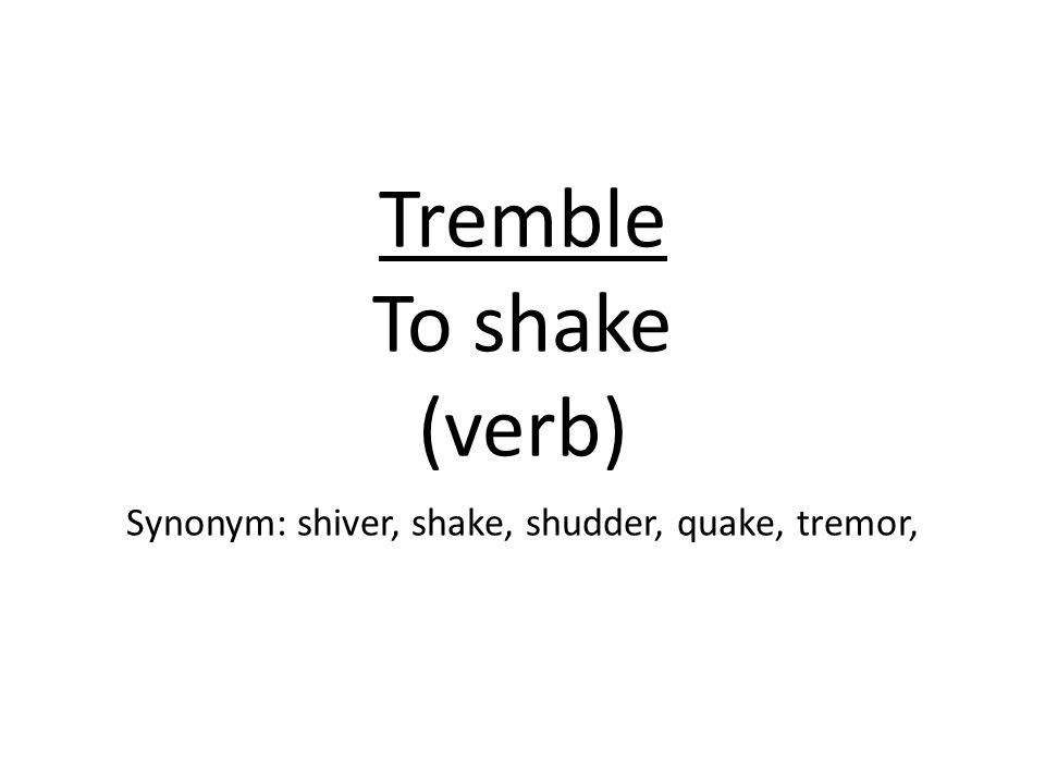 Tremble To shake (verb) Synonym: shiver, shake, shudder, quake, tremor,