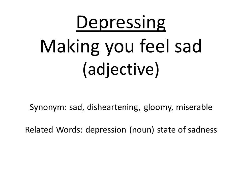 Depressing Making you feel sad (adjective) Synonym: sad, disheartening, gloomy, miserable Related Words: depression (noun) state of sadness
