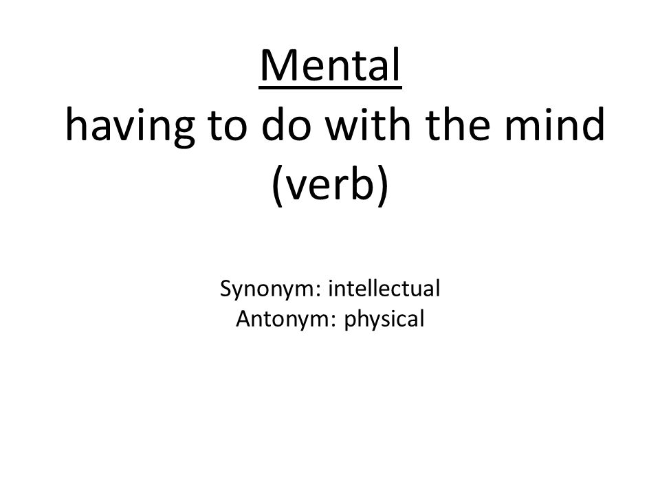 Mental having to do with the mind (verb) Synonym: intellectual Antonym: physical