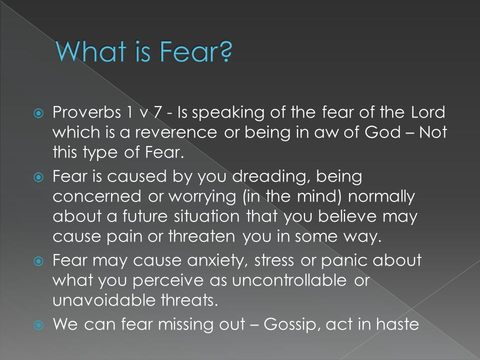  Proverbs 1 v 7 - Is speaking of the fear of the Lord which is a reverence or being in aw of God – Not this type of Fear.