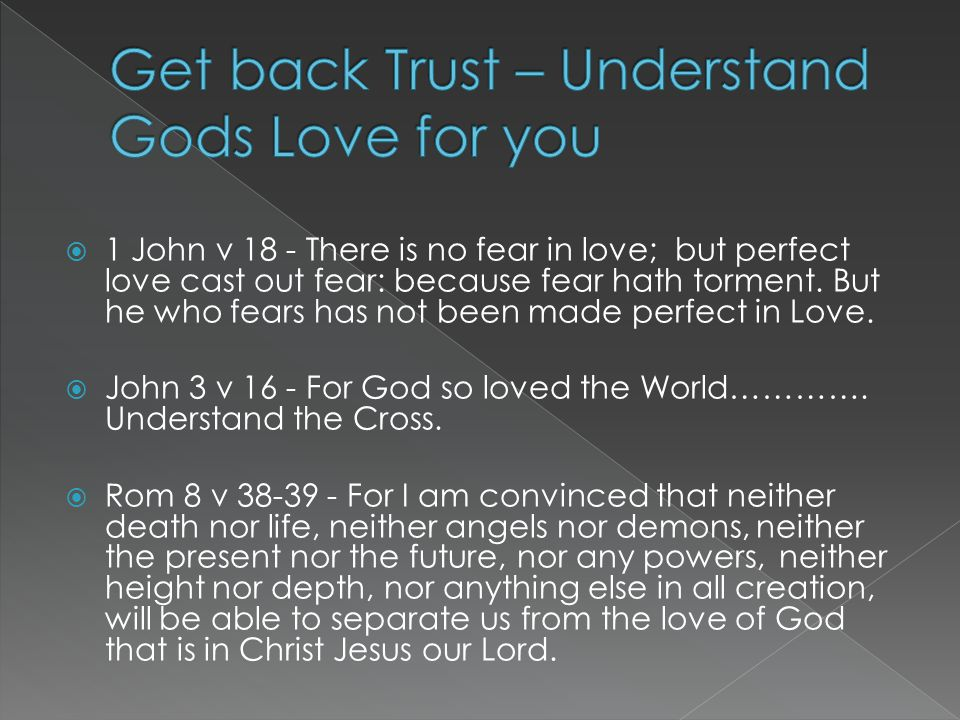  1 John v 18 - There is no fear in love; but perfect love cast out fear: because fear hath torment.