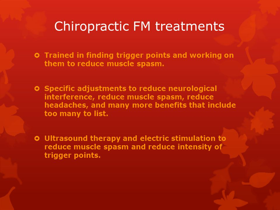 Chiropractic FM treatments  Trained in finding trigger points and working on them to reduce muscle spasm.