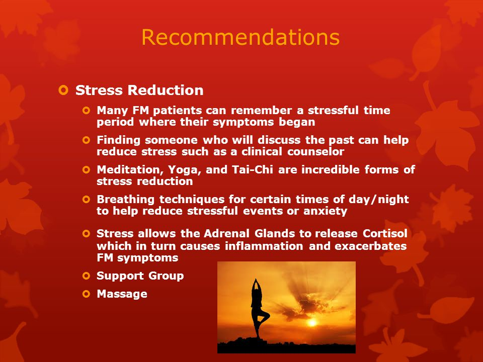 Recommendations  Stress Reduction  Many FM patients can remember a stressful time period where their symptoms began  Finding someone who will discuss the past can help reduce stress such as a clinical counselor  Meditation, Yoga, and Tai-Chi are incredible forms of stress reduction  Breathing techniques for certain times of day/night to help reduce stressful events or anxiety  Stress allows the Adrenal Glands to release Cortisol which in turn causes inflammation and exacerbates FM symptoms  Support Group  Massage