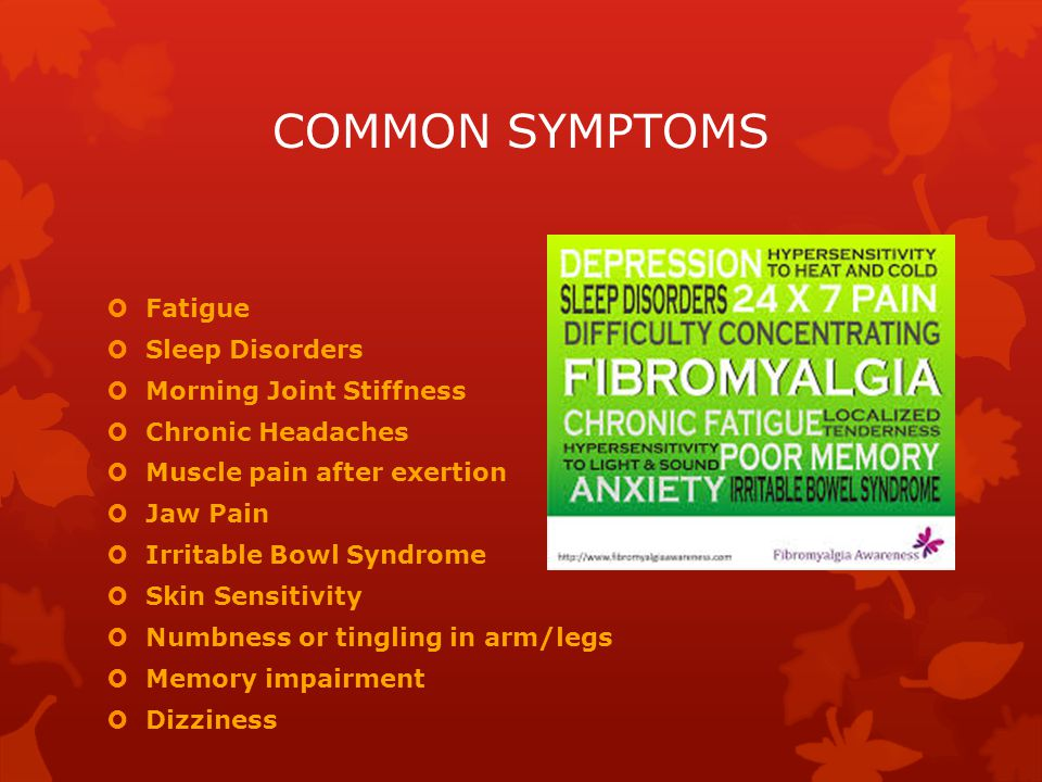 COMMON SYMPTOMS  Fatigue  Sleep Disorders  Morning Joint Stiffness  Chronic Headaches  Muscle pain after exertion  Jaw Pain  Irritable Bowl Syndrome  Skin Sensitivity  Numbness or tingling in arm/legs  Memory impairment  Dizziness