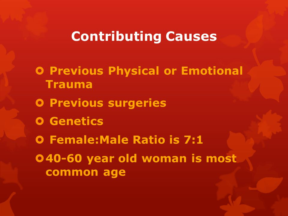 Contributing Causes  Previous Physical or Emotional Trauma  Previous surgeries  Genetics  Female:Male Ratio is 7:1  40-60 year old woman is most common age