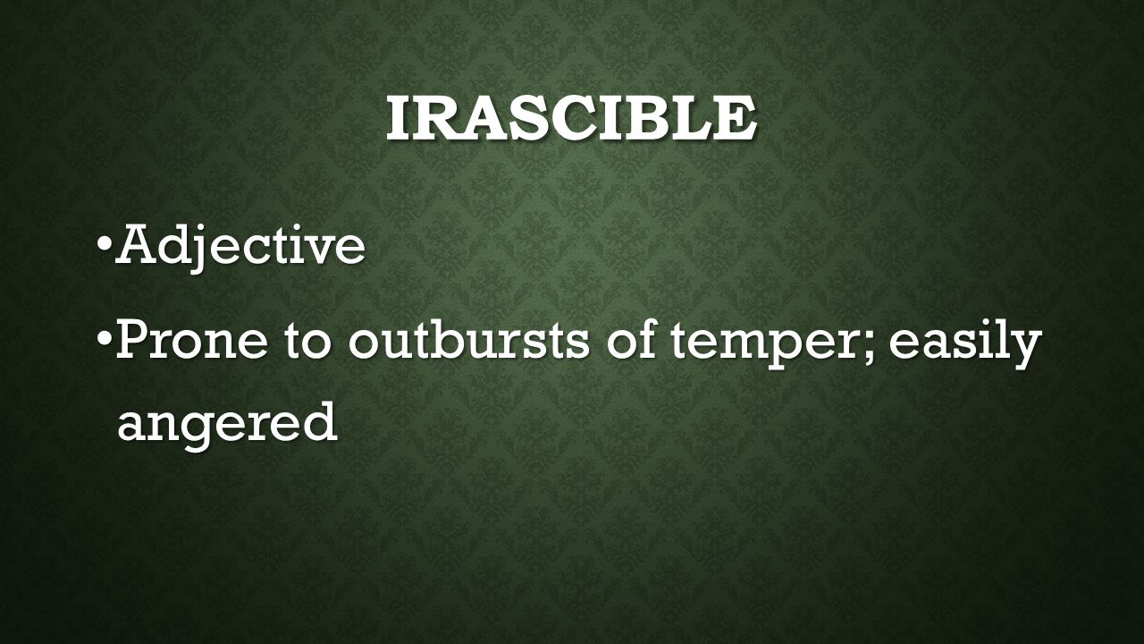 IRASCIBLE Adjective Adjective Prone to outbursts of temper; easily angered Prone to outbursts of temper; easily angered