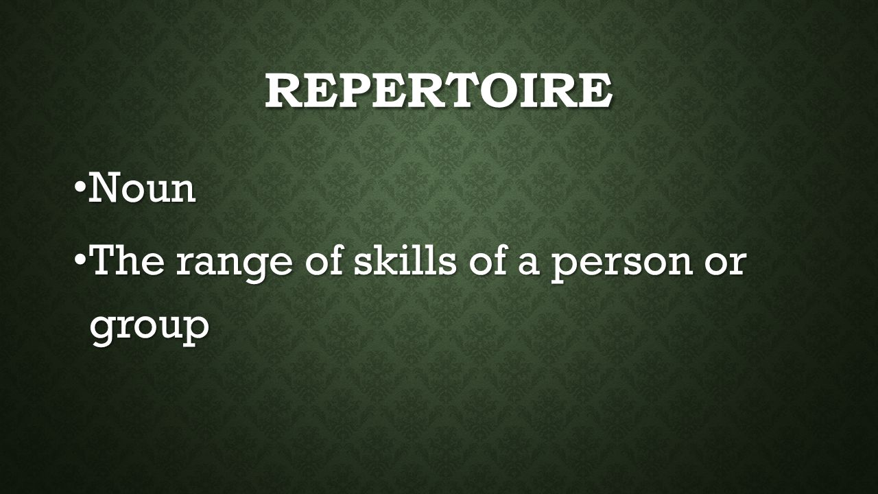 REPERTOIRE Noun Noun The range of skills of a person or group The range of skills of a person or group