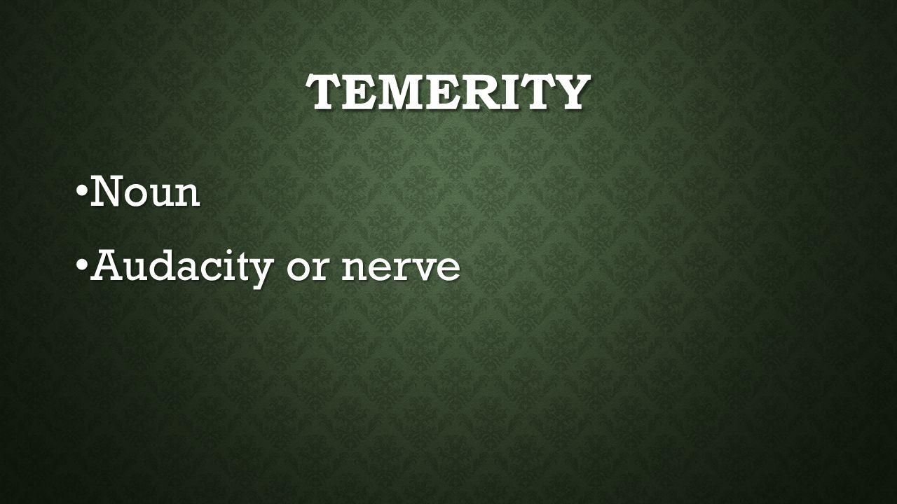 TEMERITY Noun Noun Audacity or nerve Audacity or nerve