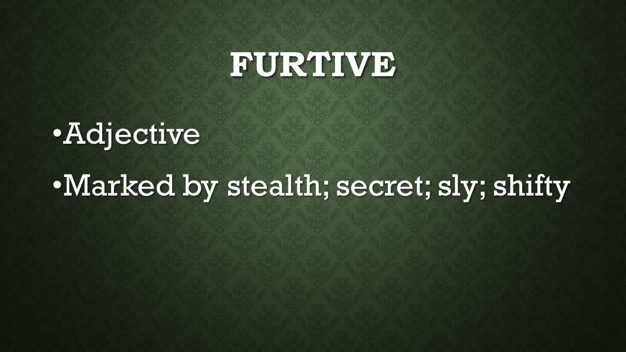 FURTIVE Adjective Adjective Marked by stealth; secret; sly; shifty Marked by stealth; secret; sly; shifty