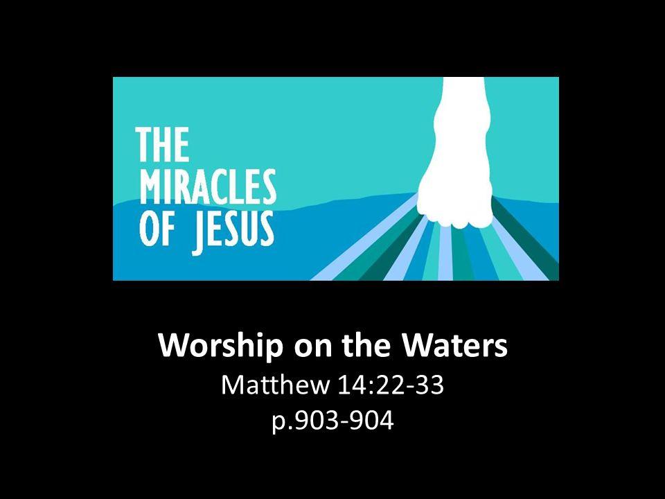 Worship on the Waters Matthew 14:22-33 p.903-904
