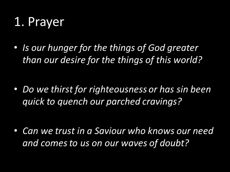 1. Prayer Is our hunger for the things of God greater than our desire for the things of this world.