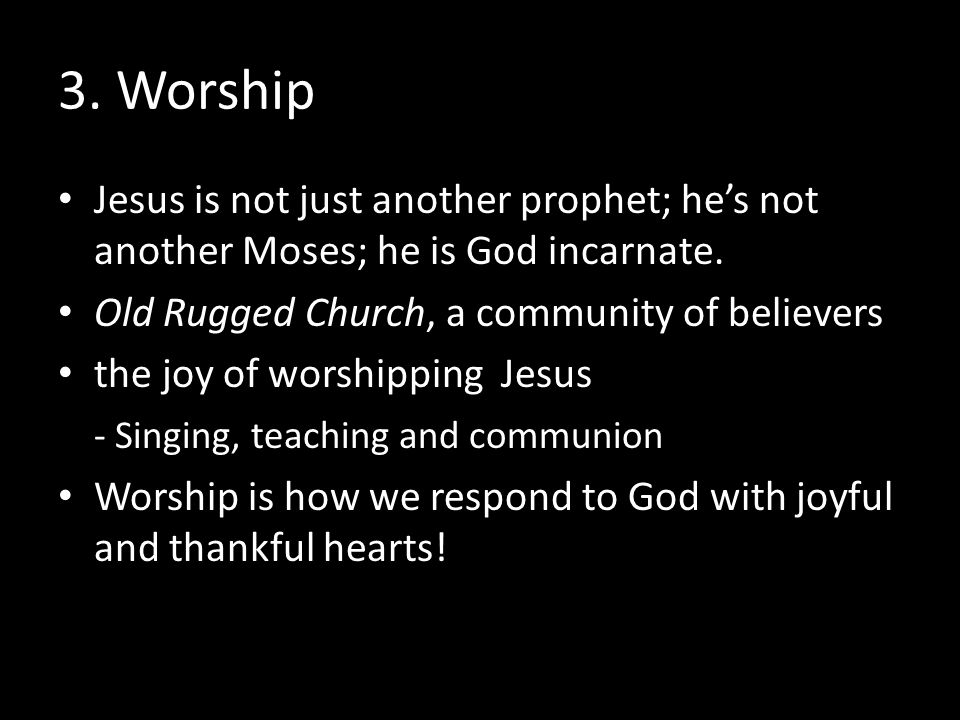 3. Worship Jesus is not just another prophet; he's not another Moses; he is God incarnate. Old Rugged Church, a community of believers the joy of wors