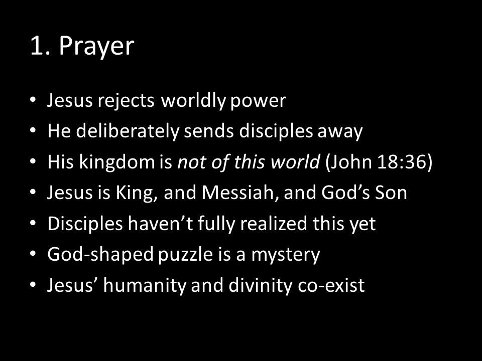 1. Prayer Jesus rejects worldly power He deliberately sends disciples away His kingdom is not of this world (John 18:36) Jesus is King, and Messiah, a