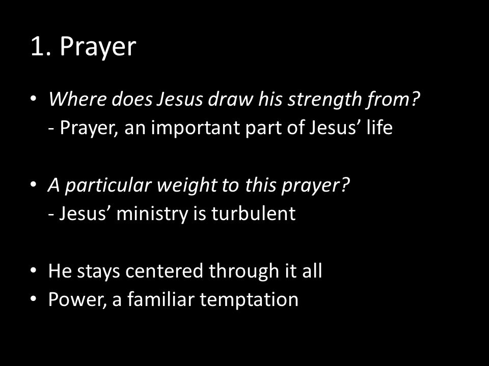 1. Prayer Where does Jesus draw his strength from? - Prayer, an important part of Jesus' life A particular weight to this prayer? - Jesus' ministry is