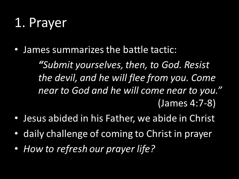 "1. Prayer James summarizes the battle tactic: ""Submit yourselves, then, to God. Resist the devil, and he will flee from you. Come near to God and he w"