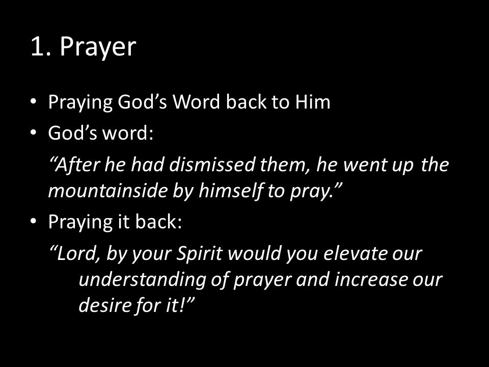 "1. Prayer Praying God's Word back to Him God's word: ""After he had dismissed them, he went up the mountainside by himself to pray."" Praying it back: """