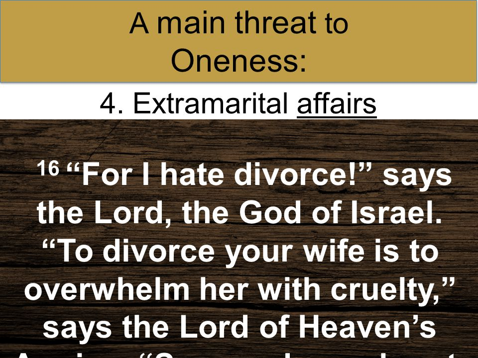 """4. Extramarital affairs A main threat to Oneness: 16 """"For I hate divorce!"""" says the Lord, the God of Israel. """"To divorce your wife is to overwhelm her"""