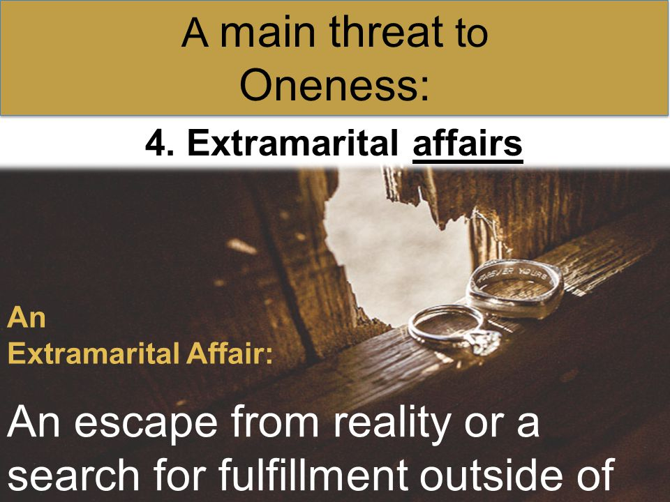 4. Extramarital affairs A main threat to Oneness: An Extramarital Affair: An escape from reality or a search for fulfillment outside of marriage.