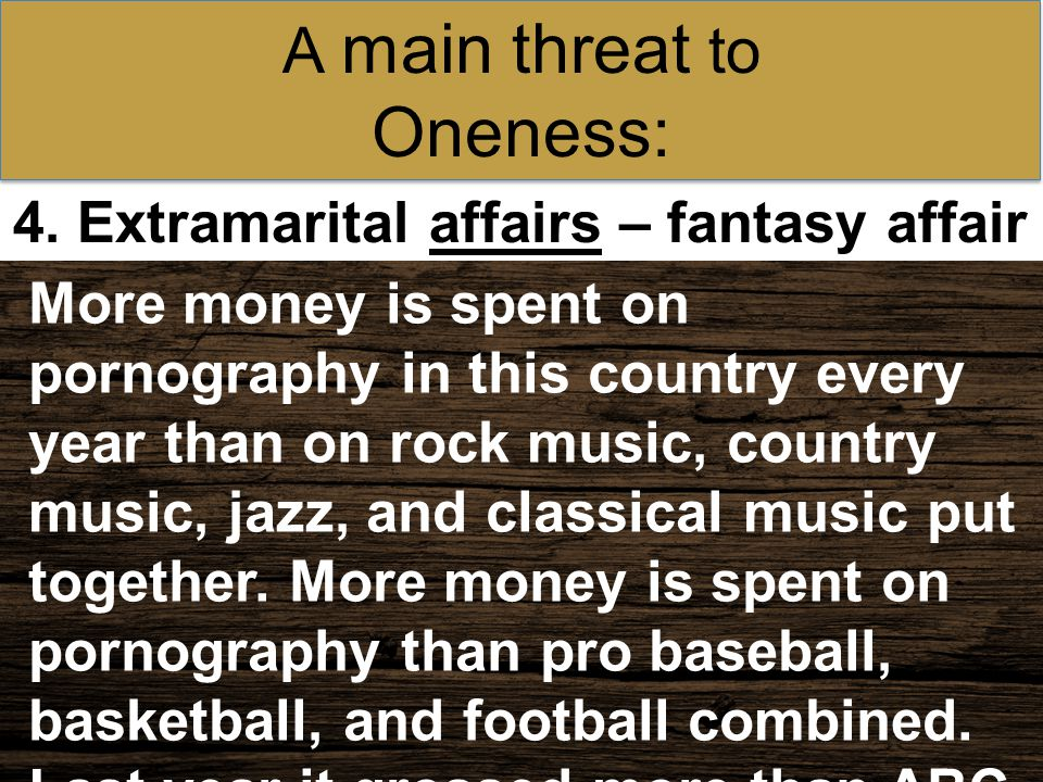 4. Extramarital affairs – fantasy affair A main threat to Oneness: More money is spent on pornography in this country every year than on rock music, c