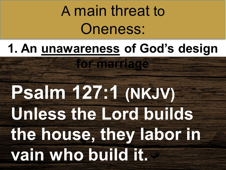 Psalm 127:1 (NKJV) Unless the Lord builds the house, they labor in vain who build it. 1. An unawareness of God's design for marriage A main threat to