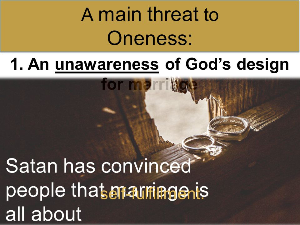 1. An unawareness of God's design for marriage A main threat to Oneness: Satan has convinced people that marriage is all about self-fulfillment.