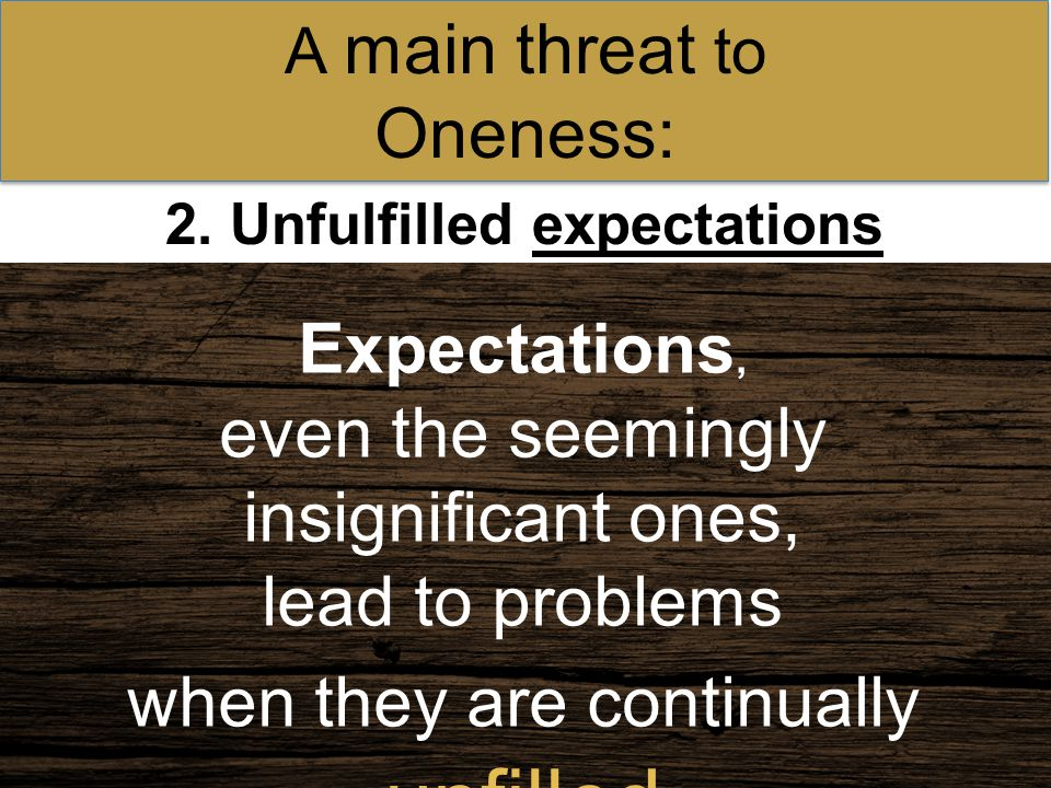 2. Unfulfilled expectations A main threat to Oneness: Expectations, even the seemingly insignificant ones, lead to problems when they are continually